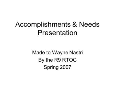Accomplishments & Needs Presentation Made to Wayne Nastri By the R9 RTOC Spring 2007.