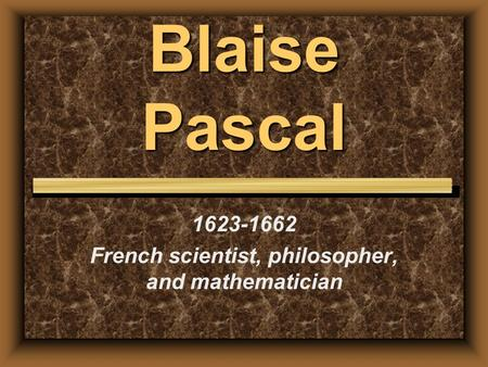 Blaise Pascal 1623-1662 French scientist, philosopher, and mathematician.