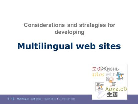 Multilingual web sites – Yousef Elbes | 31 October 2015 1 | 15 Multilingual web sites Considerations and strategies for developing.