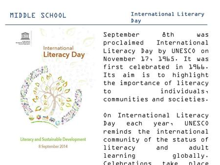 MIDDLE SCHOOL International Literary Day September 8th was proclaimed International Literacy Day by UNESCO on November 17, 1965. It was first celebrated.