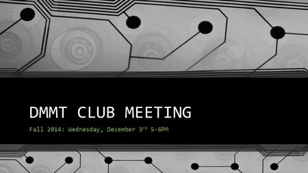 DMMT CLUB MEETING Fall 2014: Wednesday, December 3 rd 5-6PM.