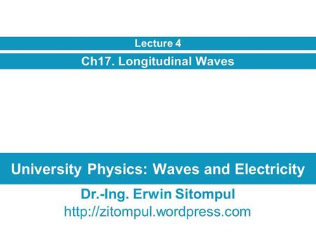 University Physics: Waves and Electricity Ch17. Longitudinal Waves Lecture 4 Dr.-Ing. Erwin Sitompul