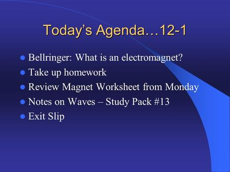 Today's Agenda…12-1 Bellringer: What is an electromagnet? Take up homework Review Magnet Worksheet from Monday Notes on Waves – Study Pack #13 Exit Slip.