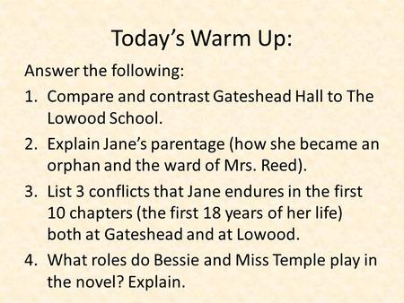 Today's Warm Up: Answer the following: 1.Compare and contrast Gateshead Hall to The Lowood School. 2.Explain Jane's parentage (how she became an orphan.