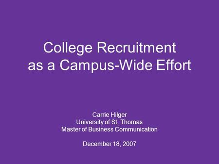 College Recruitment as a Campus-Wide Effort Carrie Hilger University of St. Thomas Master of Business Communication December 18, 2007.