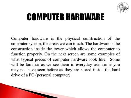 COMPUTER HARDWARE Computer hardware is the physical construction of the computer system, the areas we can touch. The hardware is the construction inside.