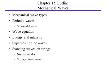 Chapter 15 Outline Mechanical Waves Mechanical wave types Periodic waves Sinusoidal wave Wave equation Energy and intensity Superposition of waves Standing.