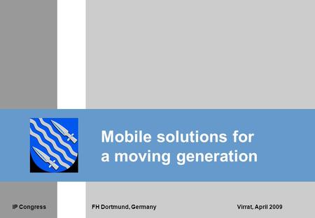 IP CongressFH Dortmund, GermanyVirrat, April 2009 Mobile solutions for a moving generation.