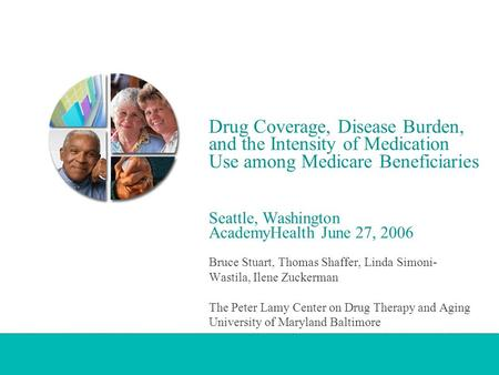 Drug Coverage, Disease Burden, and the Intensity of Medication Use among Medicare Beneficiaries Seattle, Washington AcademyHealth June 27, 2006 Bruce Stuart,
