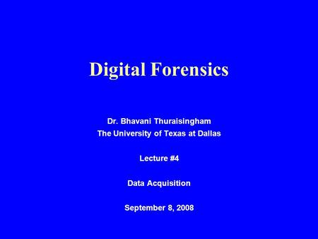 Digital Forensics Dr. Bhavani Thuraisingham The University of Texas at Dallas Lecture #4 Data Acquisition September 8, 2008.