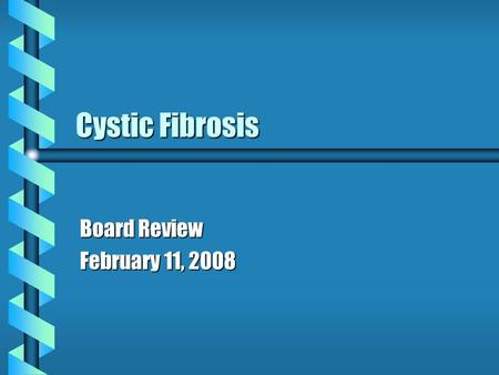 Cystic Fibrosis Board Review February 11, 2008. Cystic Fibrosis b Mutation in CFTR gene--epithelial chloride channels mutation causes decreased Cl transport.