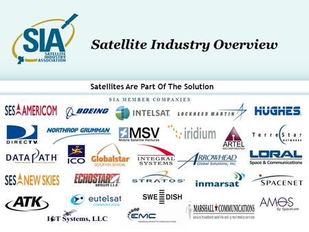 1 S I A M E M B E R C O M P A N I E S Satellite Industry Overview Satellites Are Part Of The Solution.