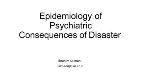 Epidemiology of Psychiatric Consequences of Disaster Ibrahim Salmani