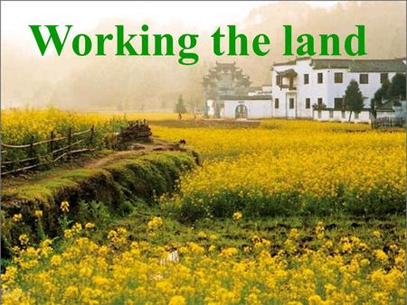 "Working the land Brainstorming What will you think of when you see the word ""farming""? farming farmers field rice fertilizer wheat cotton ……"