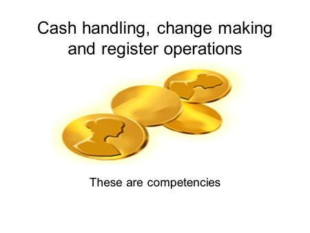 Cash handling, change making and register operations These are competencies.