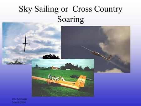 ©S. Michalik March 2006 Sky Sailing or Cross Country Soaring.