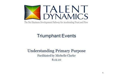 1 Triumphant Events Understanding Primary Purpose Facilitated by Michelle Clarke 8.12.10.