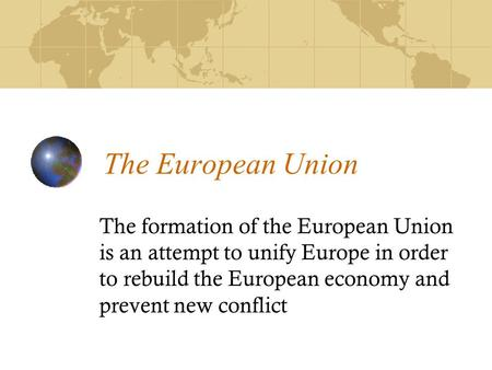 The European Union The formation of the European Union is an attempt to unify Europe in order to rebuild the European economy and prevent new conflict.