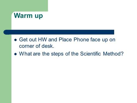 Warm up Get out HW and Place Phone face up on corner of desk. What are the steps of the Scientific Method?