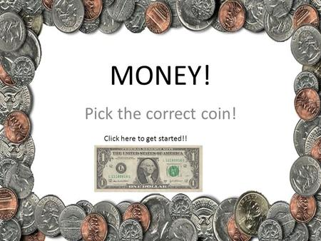 MONEY! Pick the correct coin! Click here to get started!!