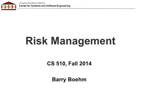 University of Southern California Center for Systems and Software Engineering Risk Management CS 510, Fall 2014 Barry Boehm.