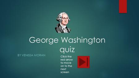 George Washington quiz BY VENISSA MORAN Click the red arrow to move on to the next screen.
