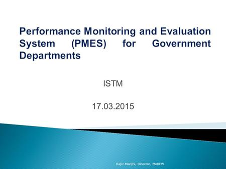 Performance Monitoring and Evaluation System (PMES) for Government Departments ISTM 17.03.2015 Rajiv Manjhi, Director, MoHFW.
