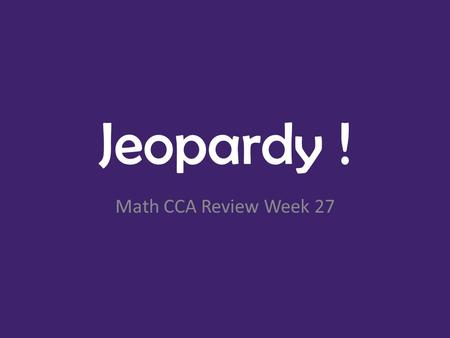 Jeopardy ! Math CCA Review Week 27. MoneyTime- Analog Plane Shapes Solid ShapesFractionsTime- Digital 100 200 300 400 500 Math CCA Review Final Jeopardy!