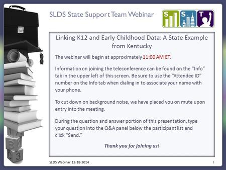 SLDS State Support Team Webinar 1 Linking K12 and Early Childhood Data: A State Example from Kentucky The webinar will begin at approximately 11:00 AM.