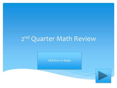 2 nd Quarter Math Review Click here to Begin. 47 + 25= ? Add the numbers below. Choose the correct answer. 62 72.