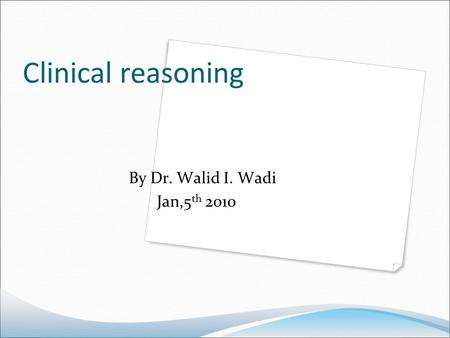 Clinical reasoning By Dr. Walid I. Wadi Jan,5 th 2010.
