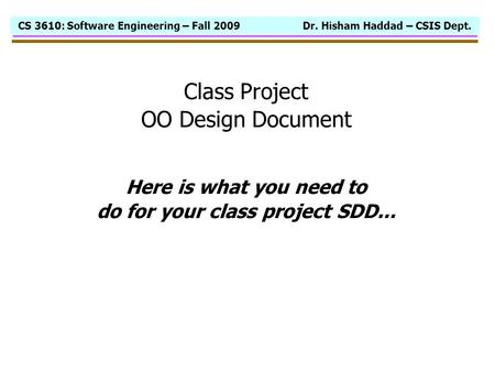 CS 3610: Software Engineering – Fall 2009 Dr. Hisham Haddad – CSIS Dept. Class Project OO Design Document Here is what you need to do for your class project.