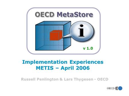 Implementation Experiences METIS – April 2006 Russell Penlington & Lars Thygesen - OECD v 1.0.