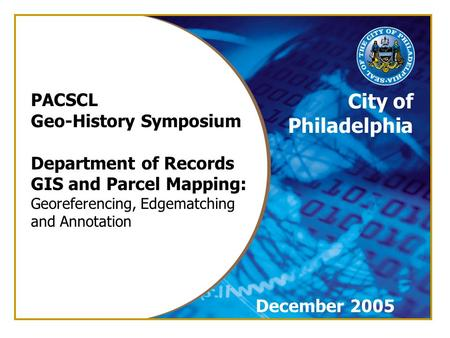 City of Philadelphia PACSCL Geo-History Symposium Department of Records GIS and Parcel Mapping: Georeferencing, Edgematching and Annotation December 2005.