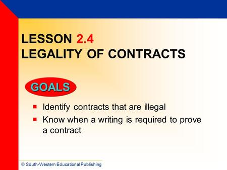 © South-Western Educational Publishing GOALS LESSON 2.4 LEGALITY OF CONTRACTS  Identify contracts that are illegal  Know when a writing is required to.