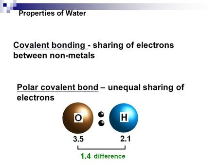 Properties of Water Covalent bonding - sharing of electrons between non-metals Polar covalent bond – unequal sharing of electrons.