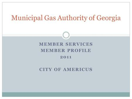 MEMBER SERVICES MEMBER PROFILE 2011 CITY OF AMERICUS Municipal Gas Authority of Georgia.