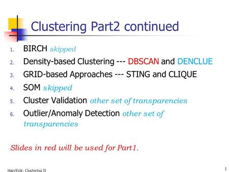 Han/Eick: Clustering II 1 Clustering Part2 continued 1. BIRCH skipped 2. Density-based Clustering --- DBSCAN and DENCLUE 3. GRID-based Approaches --- STING.