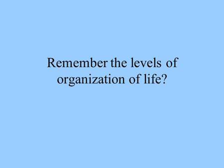 Remember the levels of organization of life? Life: Small Picture to Big Picture.