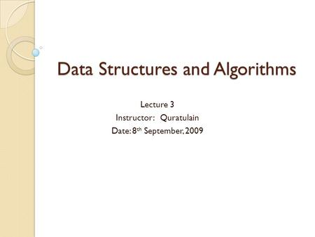 Data Structures and Algorithms Lecture 3 Instructor: Quratulain Date: 8 th September, 2009.