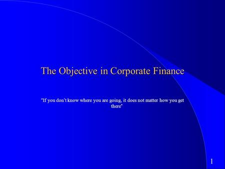 "1 The Objective in Corporate Finance ""If you don't know where you are going, it does not matter how you get there"""