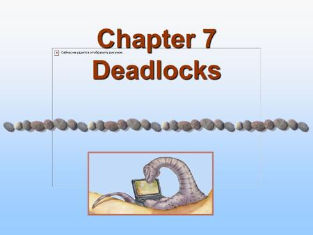 Chapter 7 Deadlocks. 7.2 Modified By Dr. Khaled Wassif Operating System Concepts – 7 th Edition Silberschatz, Galvin and Gagne ©2005 Chapter 7: Deadlocks.