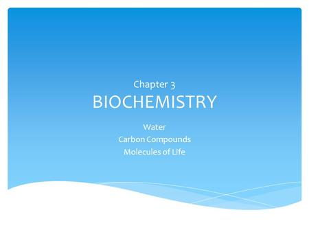 Chapter 3 BIOCHEMISTRY Water Carbon Compounds Molecules of Life.