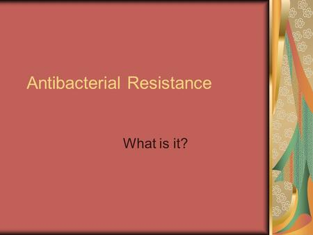 Antibacterial Resistance What is it?. When people go to the doctor's office, they expect to be cured. They don't like to be told, Go home, drink lots.