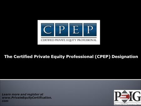 The Certified Private Equity Professional (CPEP) Designation 1 Learn more and register at www.PrivateEquityCertification. com.