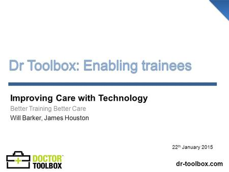 Improving Care with Technology Better Training Better Care Will Barker, James Houston dr-toolbox.com 22 th January 2015.
