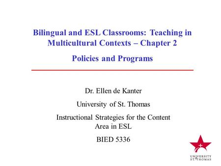 Bilingual and ESL Classrooms: Teaching in Multicultural Contexts – Chapter 2 Policies and Programs Dr. Ellen de Kanter University of St. Thomas Instructional.