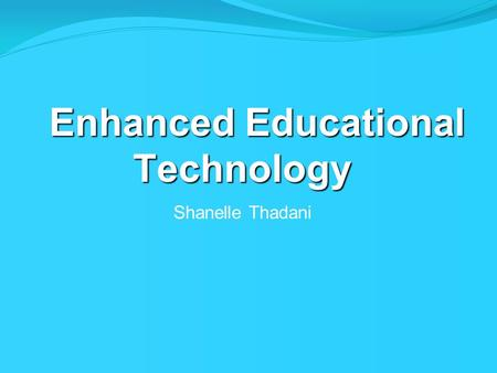 Enhanced Educational Technology Shanelle Thadani.