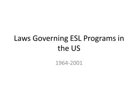 Laws Governing ESL Programs in the US 1964-2001. Title VI of the Civil Rights Act of 1964 Title VI prohibits discrimination on the grounds of race, color,