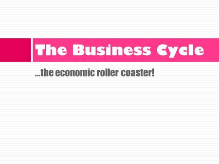 …the economic roller coaster! The Business Cycle.